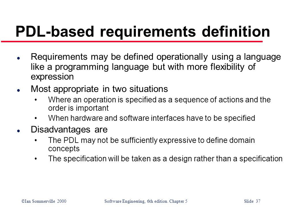 ©Ian Sommerville 2000 Software Engineering, 6th edition. Chapter 5 Slide 37 PDL-based requirements definition l Requirements may be defined operationa