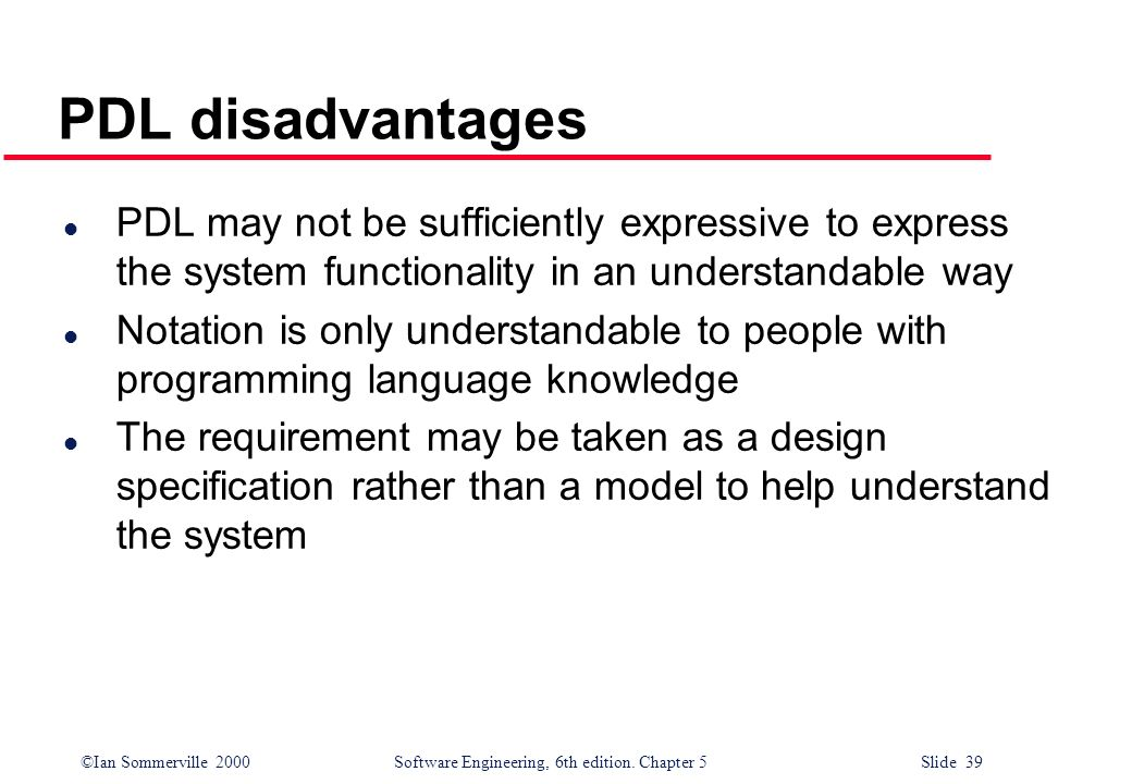 ©Ian Sommerville 2000 Software Engineering, 6th edition. Chapter 5 Slide 39 PDL disadvantages l PDL may not be sufficiently expressive to express the