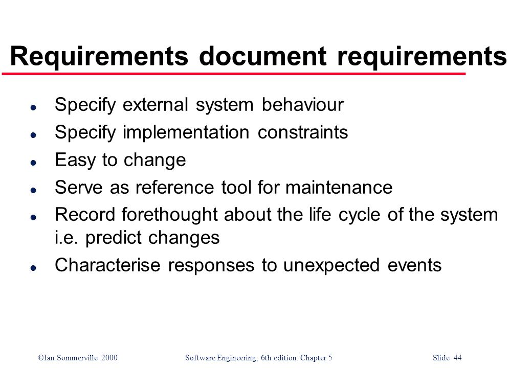 ©Ian Sommerville 2000 Software Engineering, 6th edition. Chapter 5 Slide 44 Requirements document requirements l Specify external system behaviour l S