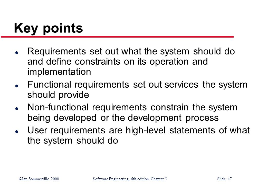 ©Ian Sommerville 2000 Software Engineering, 6th edition. Chapter 5 Slide 47 Key points l Requirements set out what the system should do and define con