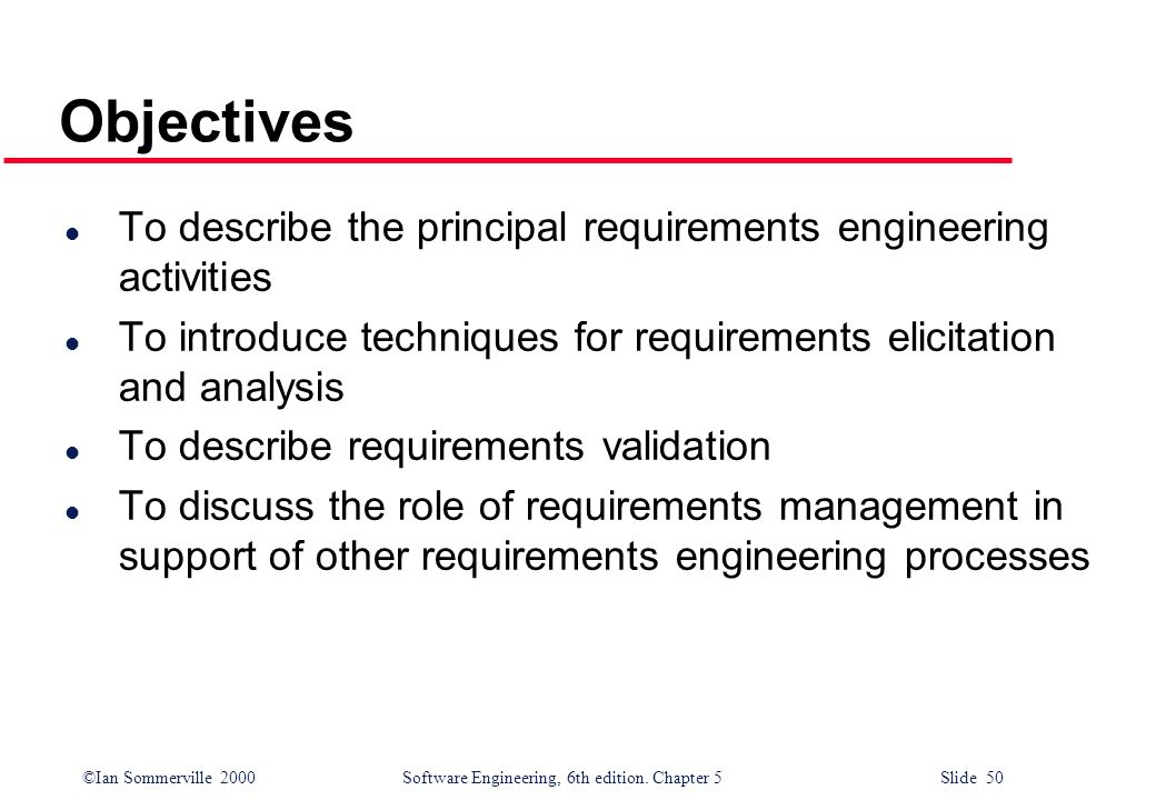 ©Ian Sommerville 2000 Software Engineering, 6th edition. Chapter 5 Slide 50 Objectives l To describe the principal requirements engineering activities