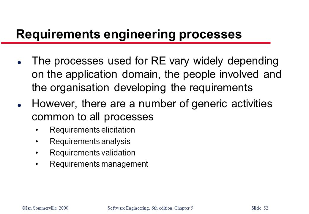 ©Ian Sommerville 2000 Software Engineering, 6th edition. Chapter 5 Slide 52 Requirements engineering processes l The processes used for RE vary widely