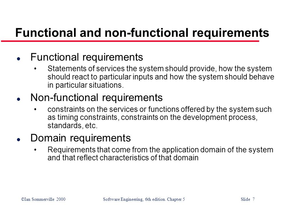 ©Ian Sommerville 2000 Software Engineering, 6th edition. Chapter 5 Slide 7 Functional and non-functional requirements l Functional requirements Statem