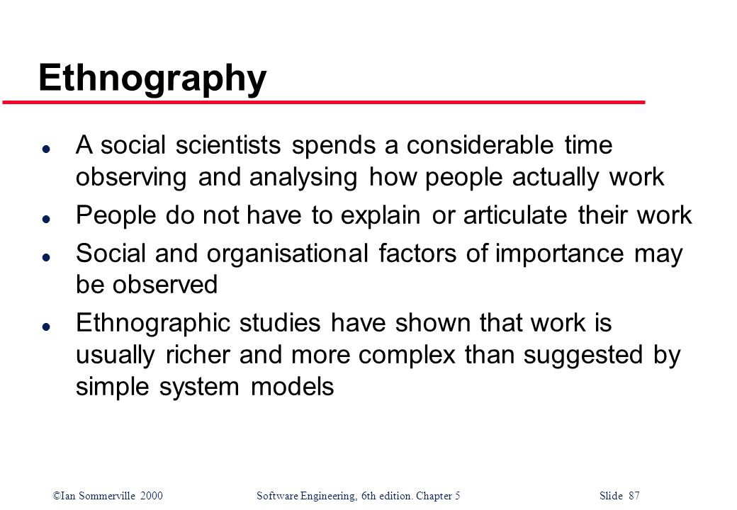 ©Ian Sommerville 2000 Software Engineering, 6th edition. Chapter 5 Slide 87 Ethnography l A social scientists spends a considerable time observing and