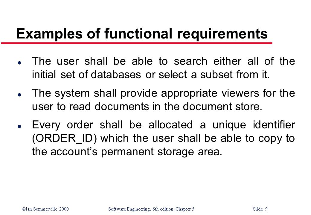 ©Ian Sommerville 2000 Software Engineering, 6th edition. Chapter 5 Slide 9 Examples of functional requirements l The user shall be able to search eith