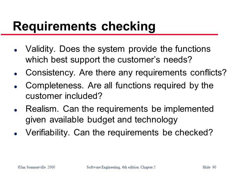 ©Ian Sommerville 2000 Software Engineering, 6th edition. Chapter 5 Slide 90 Requirements checking l Validity. Does the system provide the functions wh