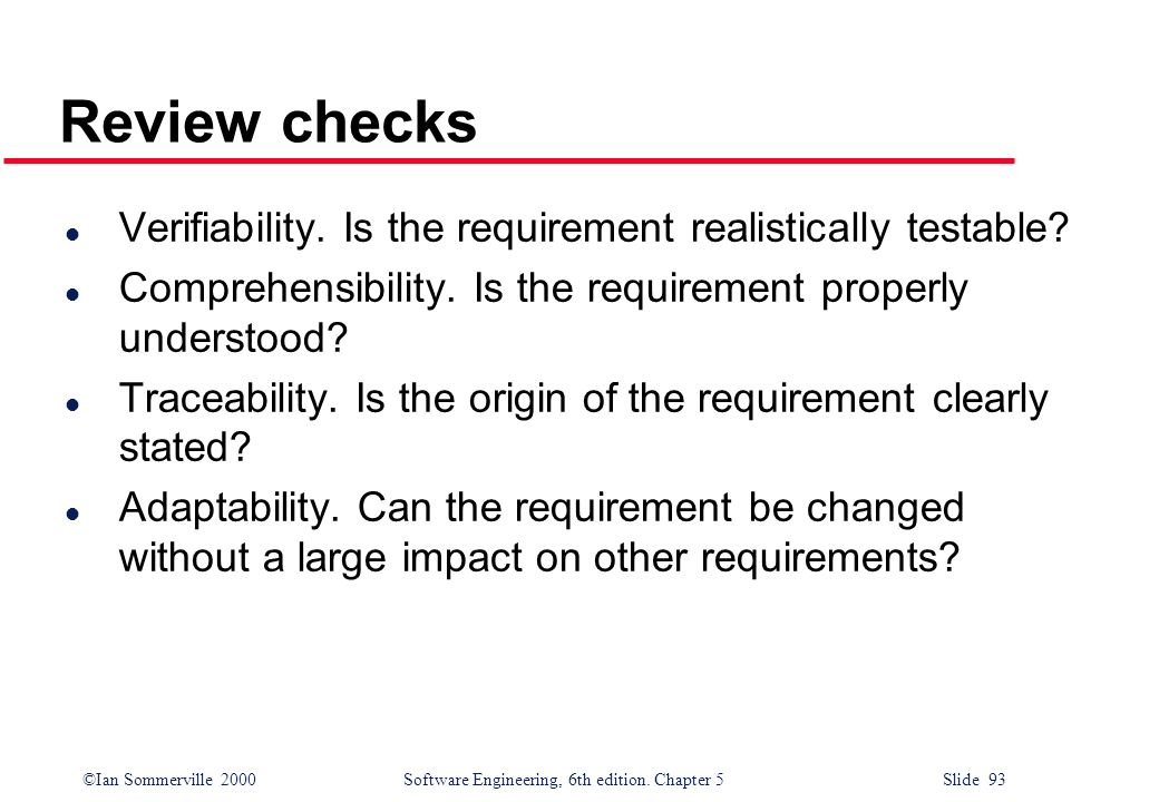 ©Ian Sommerville 2000 Software Engineering, 6th edition. Chapter 5 Slide 93 Review checks l Verifiability. Is the requirement realistically testable?