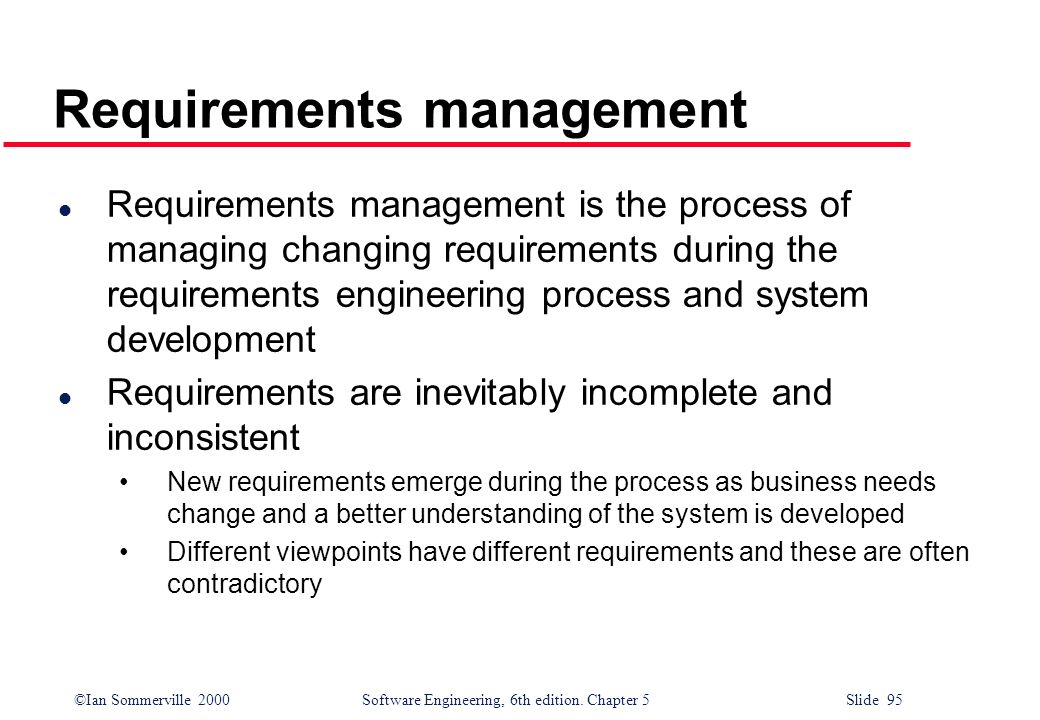 ©Ian Sommerville 2000 Software Engineering, 6th edition. Chapter 5 Slide 95 Requirements management l Requirements management is the process of managi