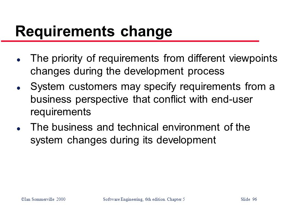 ©Ian Sommerville 2000 Software Engineering, 6th edition. Chapter 5 Slide 96 Requirements change l The priority of requirements from different viewpoin