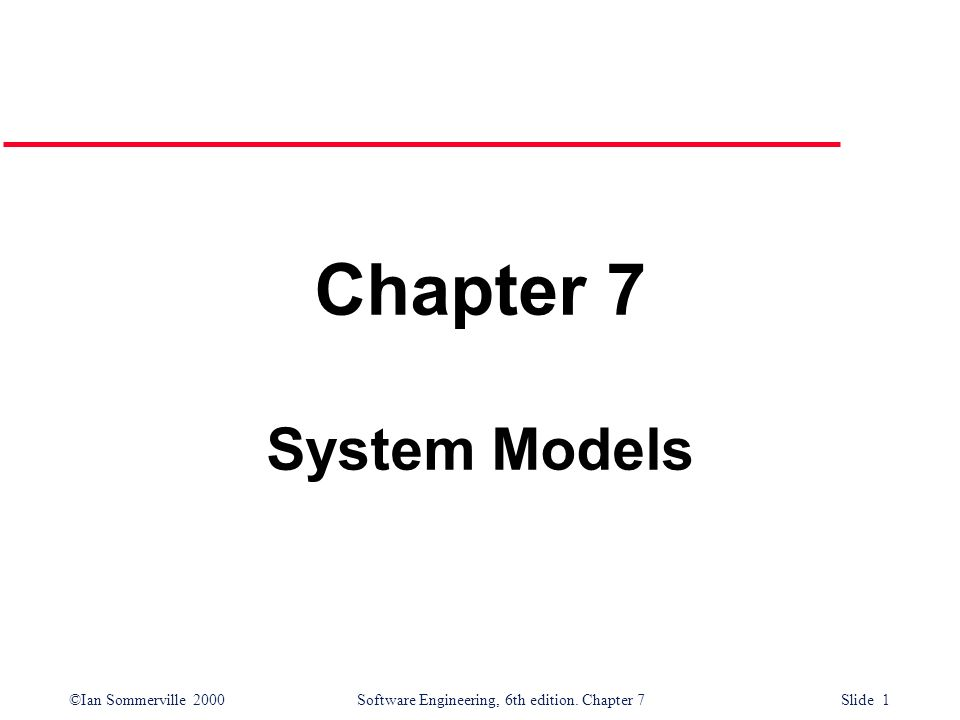 ©Ian Sommerville 2000 Software Engineering, 6th edition. Chapter 7 Slide 1 Chapter 7 System Models