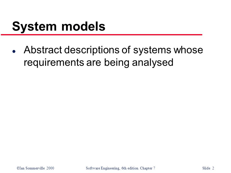 ©Ian Sommerville 2000 Software Engineering, 6th edition. Chapter 7 Slide 2 System models l Abstract descriptions of systems whose requirements are bei