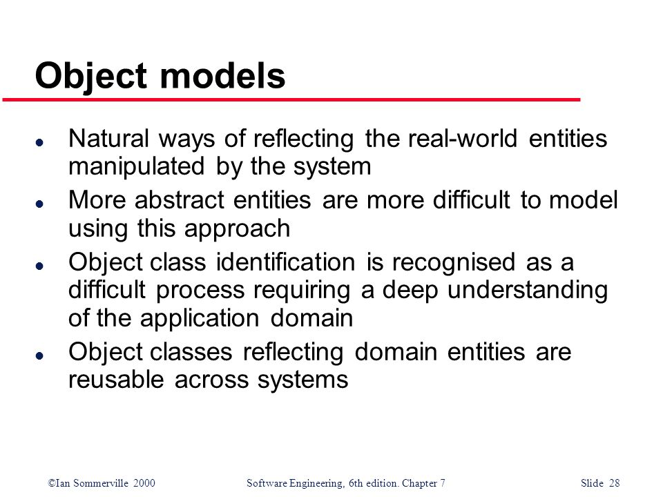 ©Ian Sommerville 2000 Software Engineering, 6th edition. Chapter 7 Slide 28 Object models l Natural ways of reflecting the real-world entities manipul