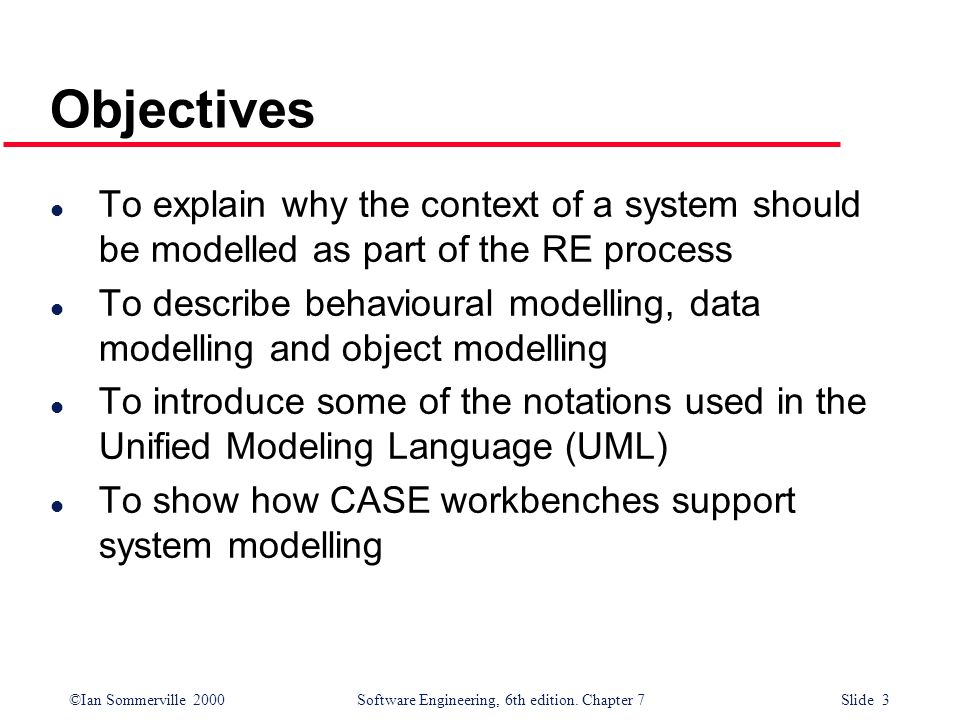 ©Ian Sommerville 2000 Software Engineering, 6th edition. Chapter 7 Slide 3 Objectives l To explain why the context of a system should be modelled as p