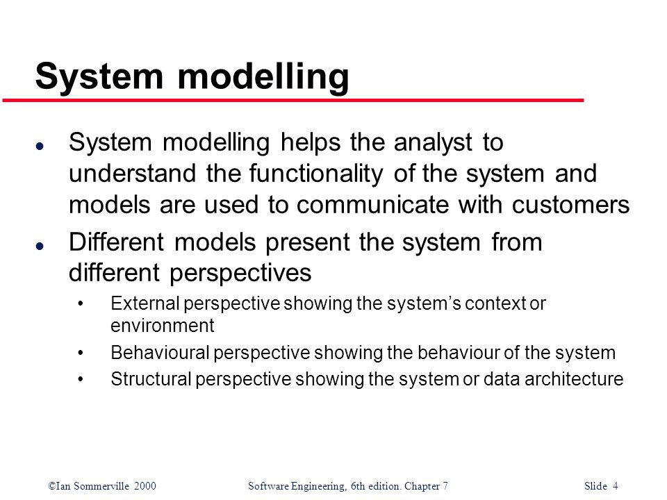 ©Ian Sommerville 2000 Software Engineering, 6th edition. Chapter 7 Slide 4 System modelling l System modelling helps the analyst to understand the fun