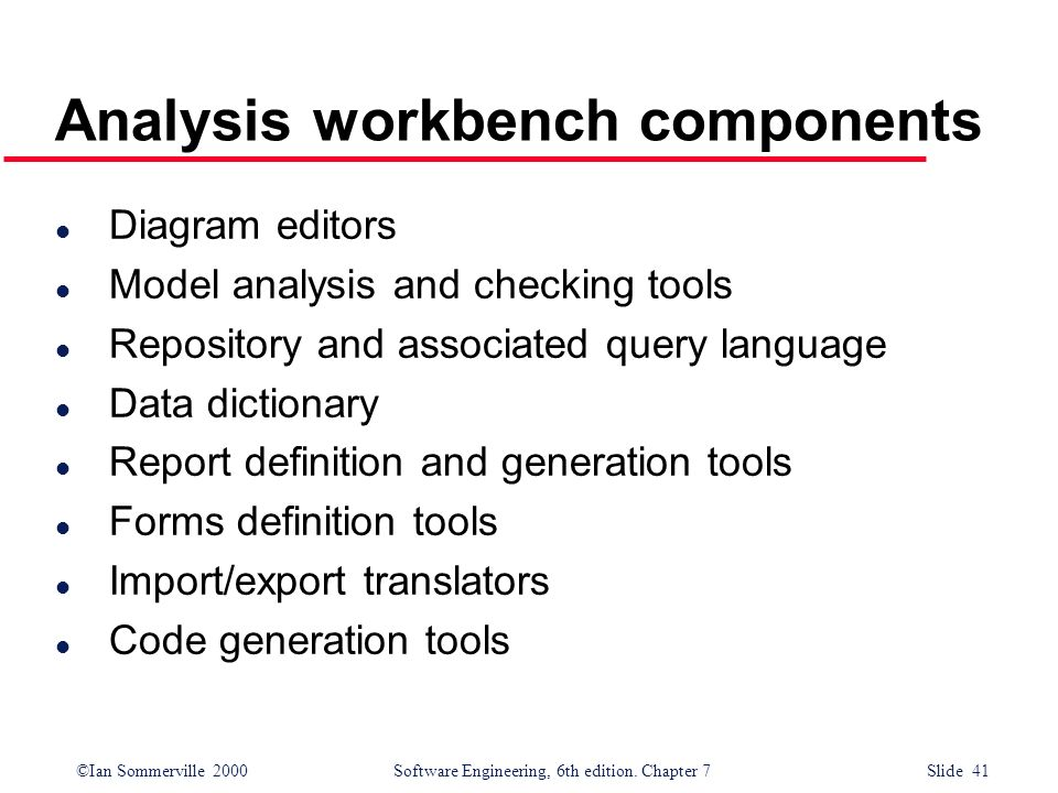 ©Ian Sommerville 2000 Software Engineering, 6th edition. Chapter 7 Slide 41 Analysis workbench components l Diagram editors l Model analysis and check