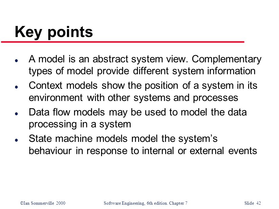 ©Ian Sommerville 2000 Software Engineering, 6th edition. Chapter 7 Slide 42 Key points l A model is an abstract system view. Complementary types of mo