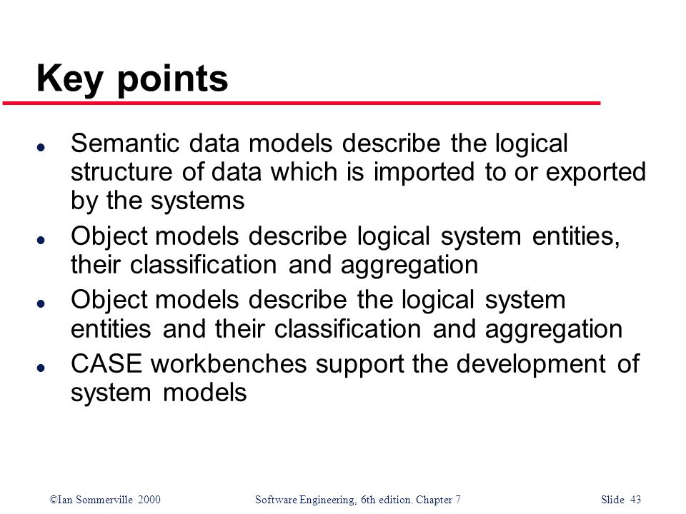 ©Ian Sommerville 2000 Software Engineering, 6th edition. Chapter 7 Slide 43 Key points l Semantic data models describe the logical structure of data w