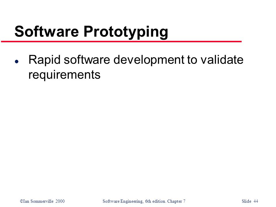 ©Ian Sommerville 2000 Software Engineering, 6th edition. Chapter 7 Slide 44 Software Prototyping l Rapid software development to validate requirements
