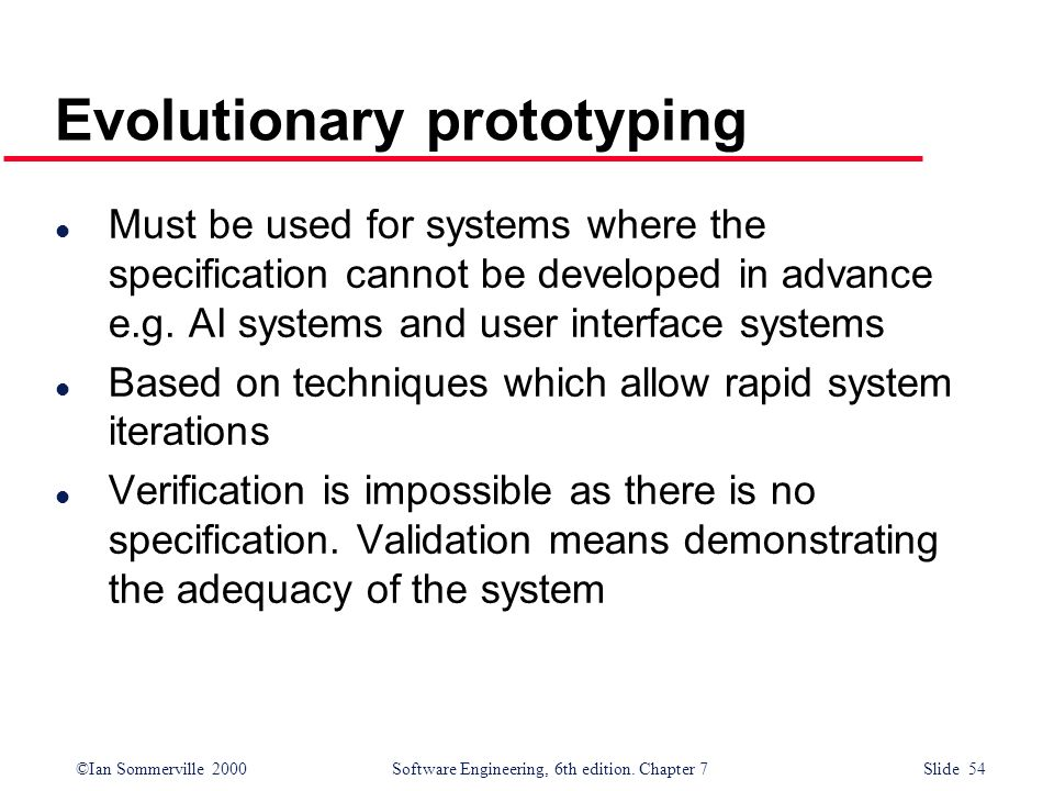©Ian Sommerville 2000 Software Engineering, 6th edition. Chapter 7 Slide 54 Evolutionary prototyping l Must be used for systems where the specificatio
