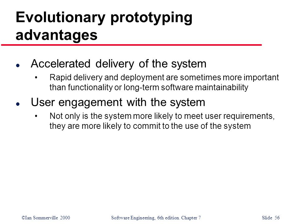 ©Ian Sommerville 2000 Software Engineering, 6th edition. Chapter 7 Slide 56 Evolutionary prototyping advantages l Accelerated delivery of the system R