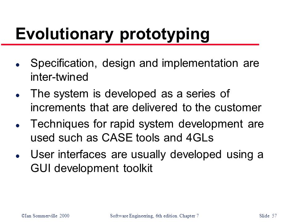 ©Ian Sommerville 2000 Software Engineering, 6th edition. Chapter 7 Slide 57 Evolutionary prototyping l Specification, design and implementation are in