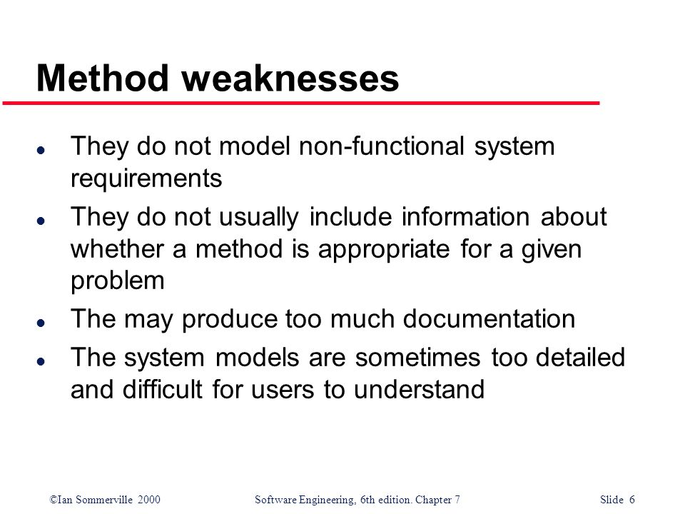 ©Ian Sommerville 2000 Software Engineering, 6th edition. Chapter 7 Slide 6 Method weaknesses l They do not model non-functional system requirements l