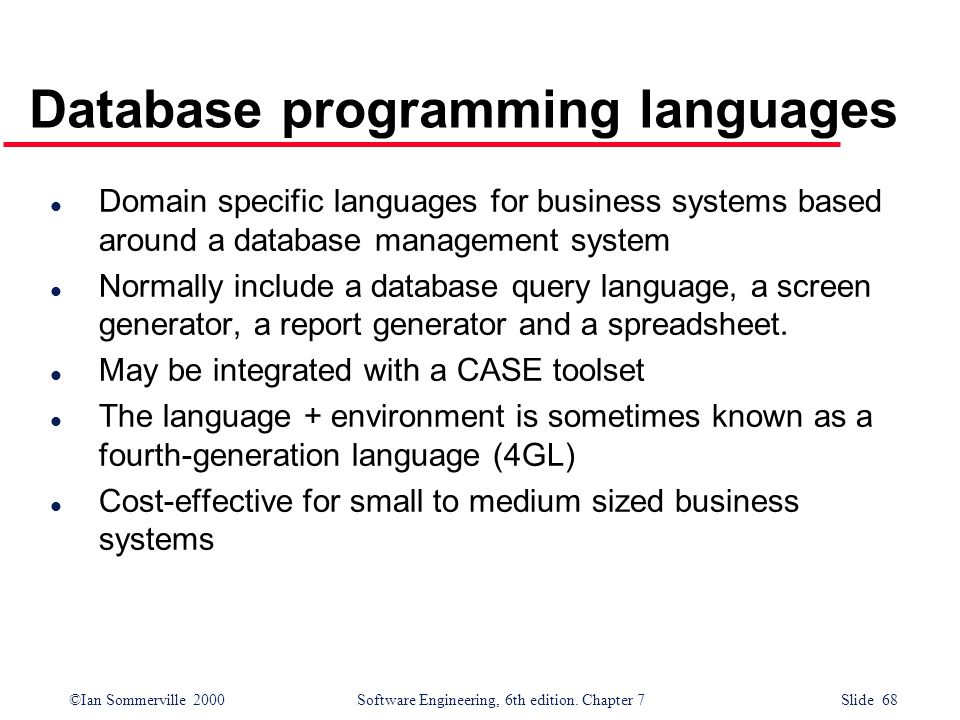©Ian Sommerville 2000 Software Engineering, 6th edition. Chapter 7 Slide 68 Database programming languages l Domain specific languages for business sy