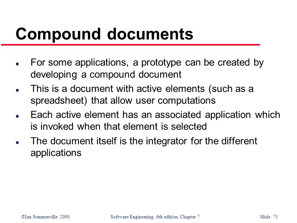 ©Ian Sommerville 2000 Software Engineering, 6th edition. Chapter 7 Slide 73 Compound documents l For some applications, a prototype can be created by