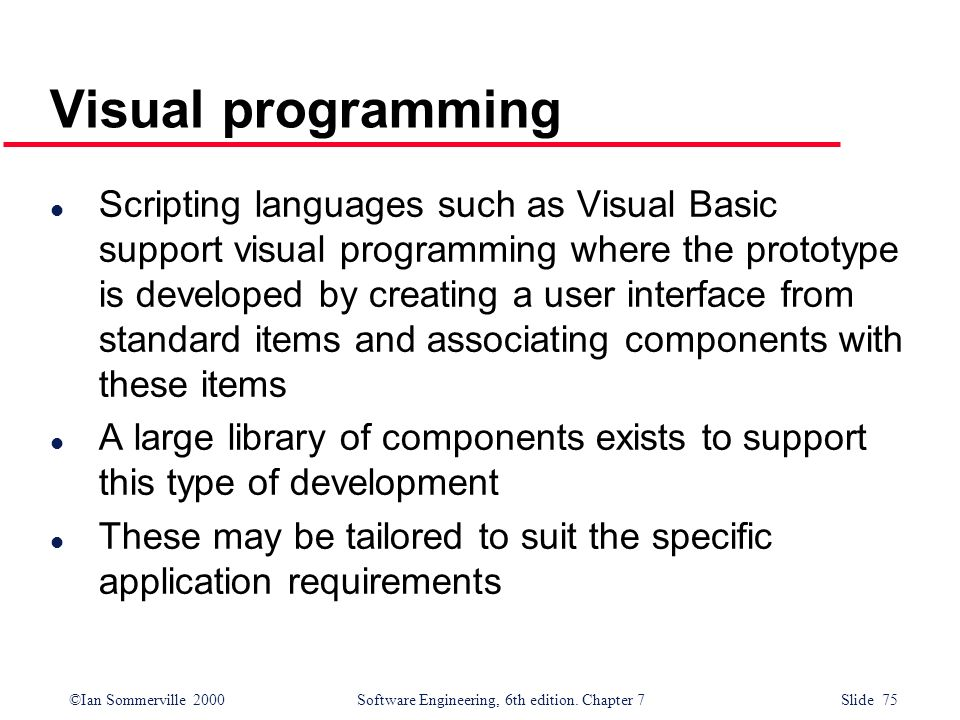 ©Ian Sommerville 2000 Software Engineering, 6th edition. Chapter 7 Slide 75 Visual programming l Scripting languages such as Visual Basic support visu