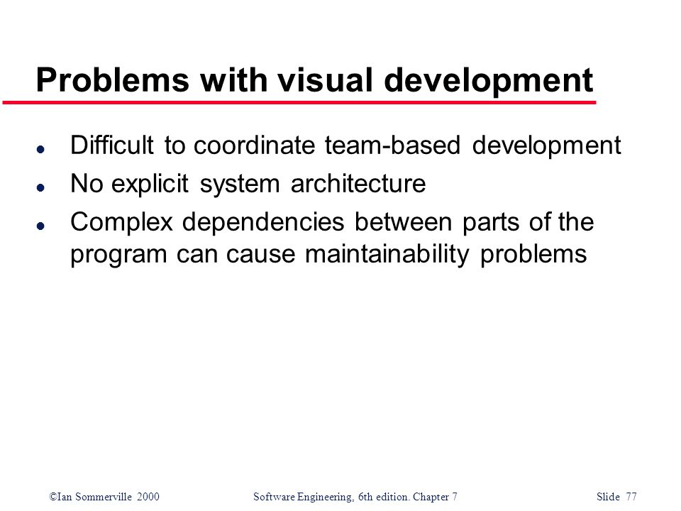 ©Ian Sommerville 2000 Software Engineering, 6th edition. Chapter 7 Slide 77 Problems with visual development l Difficult to coordinate team-based deve