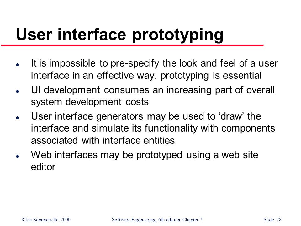©Ian Sommerville 2000 Software Engineering, 6th edition. Chapter 7 Slide 78 User interface prototyping l It is impossible to pre-specify the look and