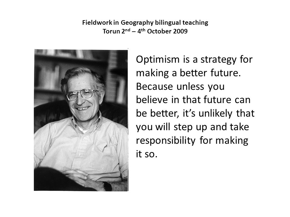 Fieldwork in Geography bilingual teaching Torun 2 nd – 4 th October 2009 Optimism is a strategy for making a better future. Because unless you believe