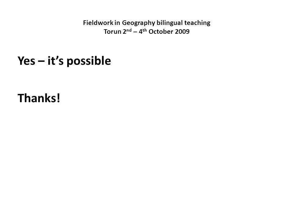 Fieldwork in Geography bilingual teaching Torun 2 nd – 4 th October 2009 Yes – its possible Thanks!