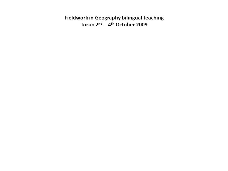 Fieldwork in Geography bilingual teaching Torun 2 nd – 4 th October 2009
