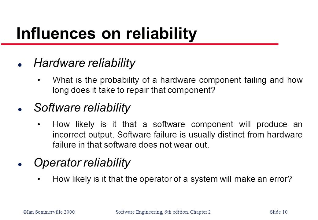 ©Ian Sommerville 2000 Software Engineering, 6th edition. Chapter 2Slide 10 l Hardware reliability What is the probability of a hardware component fail