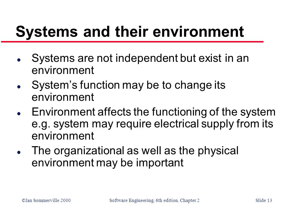 ©Ian Sommerville 2000 Software Engineering, 6th edition. Chapter 2Slide 13 Systems and their environment l Systems are not independent but exist in an