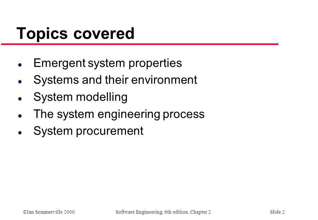 ©Ian Sommerville 2000 Software Engineering, 6th edition. Chapter 2Slide 2 Topics covered l Emergent system properties l Systems and their environment