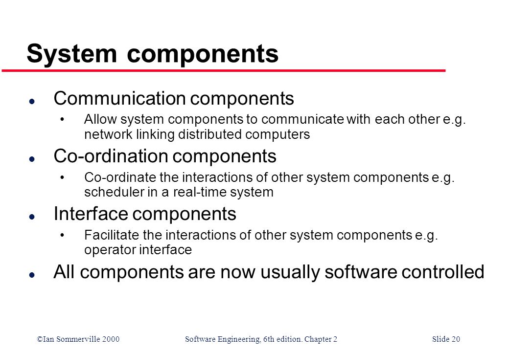 ©Ian Sommerville 2000 Software Engineering, 6th edition. Chapter 2Slide 20 System components l Communication components Allow system components to com