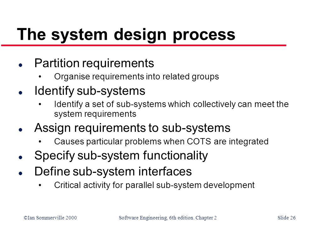 ©Ian Sommerville 2000 Software Engineering, 6th edition. Chapter 2Slide 26 The system design process l Partition requirements Organise requirements in