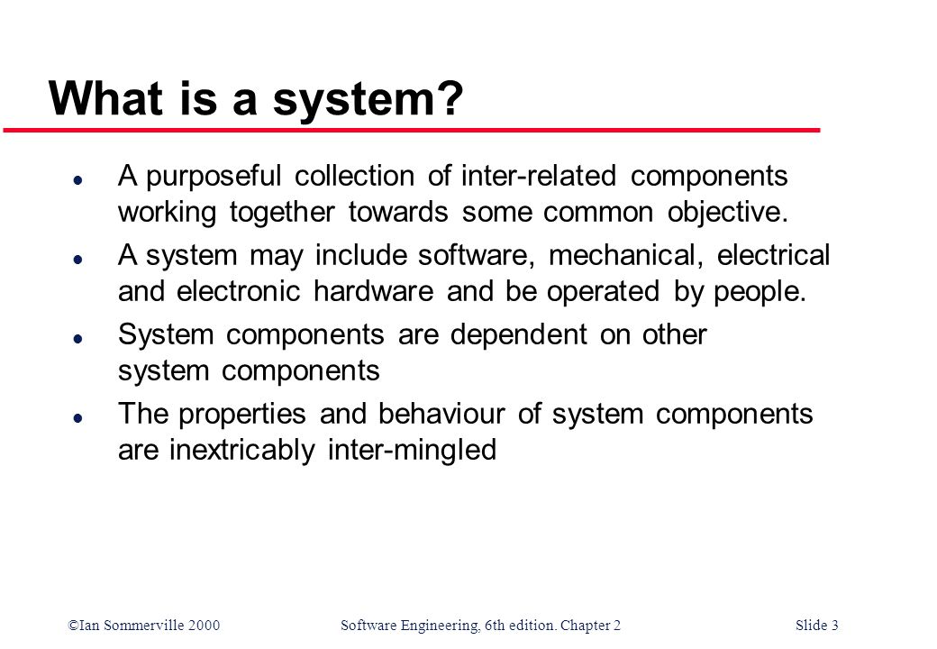©Ian Sommerville 2000 Software Engineering, 6th edition. Chapter 2Slide 3 What is a system? l A purposeful collection of inter-related components work
