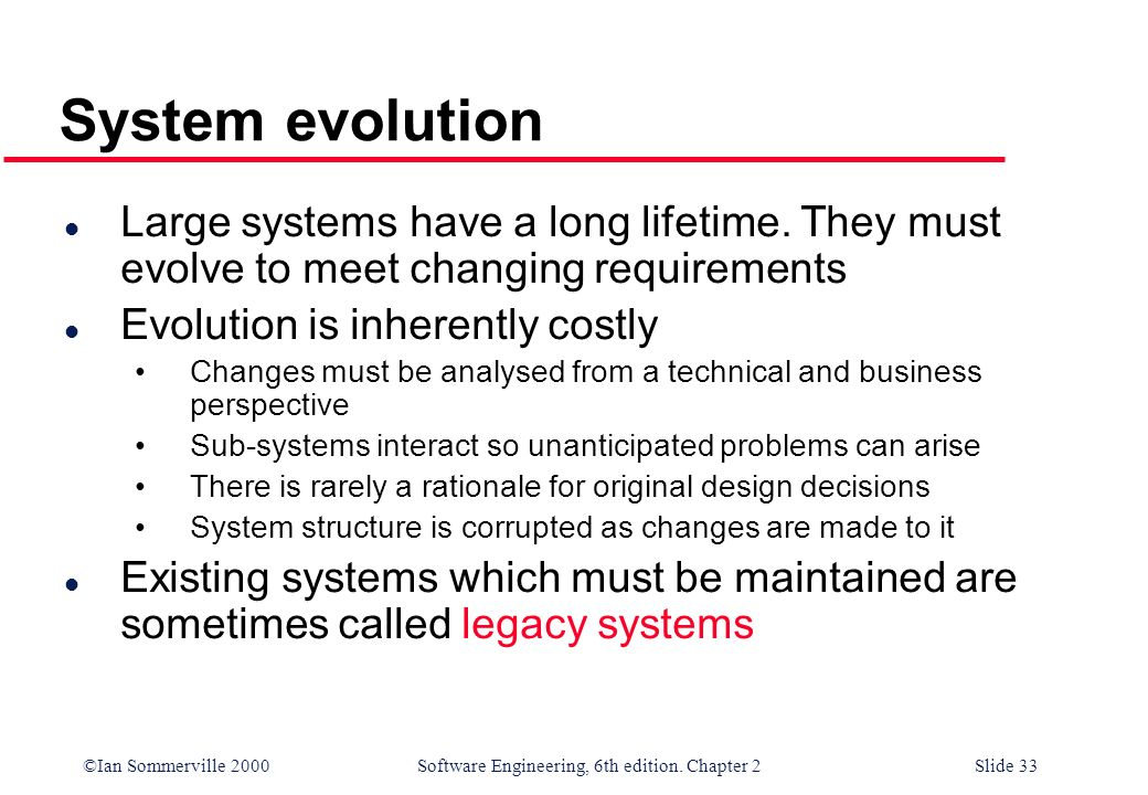 ©Ian Sommerville 2000 Software Engineering, 6th edition. Chapter 2Slide 33 System evolution l Large systems have a long lifetime. They must evolve to