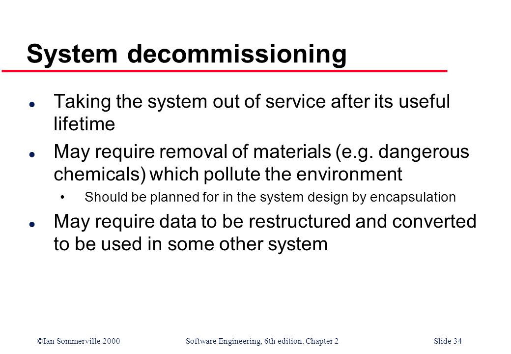 ©Ian Sommerville 2000 Software Engineering, 6th edition. Chapter 2Slide 34 System decommissioning l Taking the system out of service after its useful