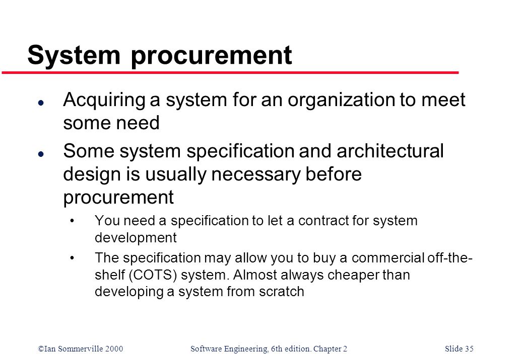 ©Ian Sommerville 2000 Software Engineering, 6th edition. Chapter 2Slide 35 System procurement l Acquiring a system for an organization to meet some ne