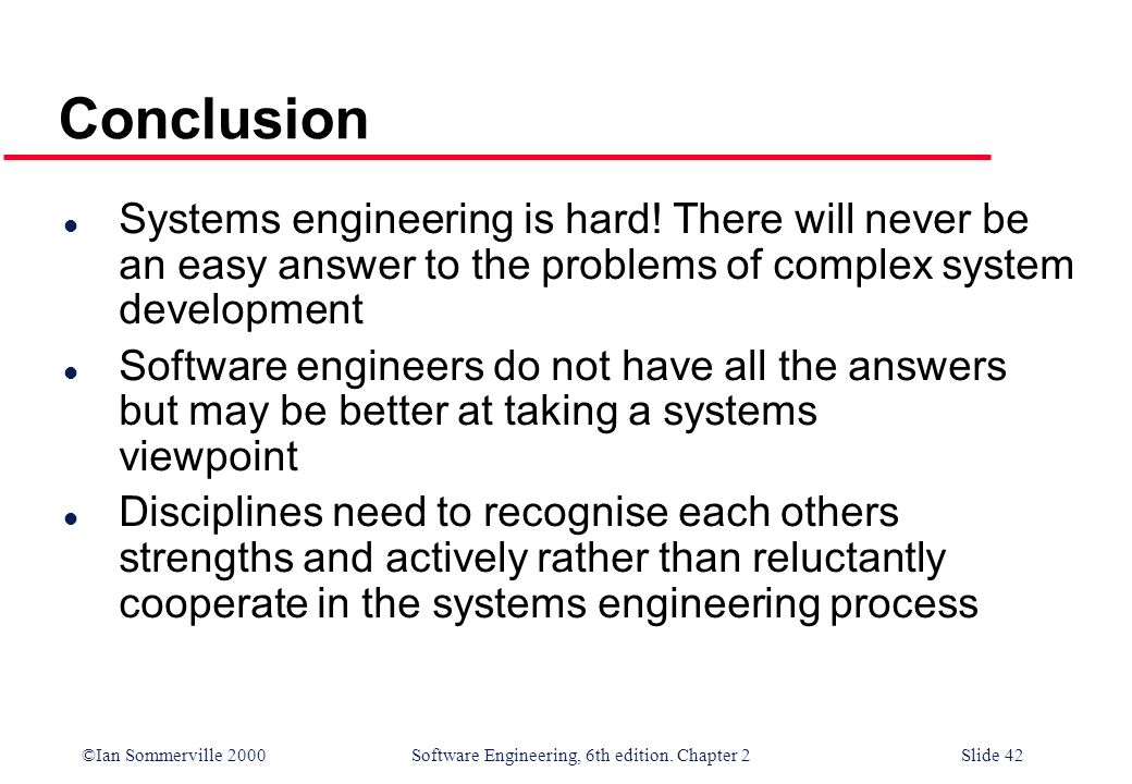 ©Ian Sommerville 2000 Software Engineering, 6th edition. Chapter 2Slide 42 l Systems engineering is hard! There will never be an easy answer to the pr