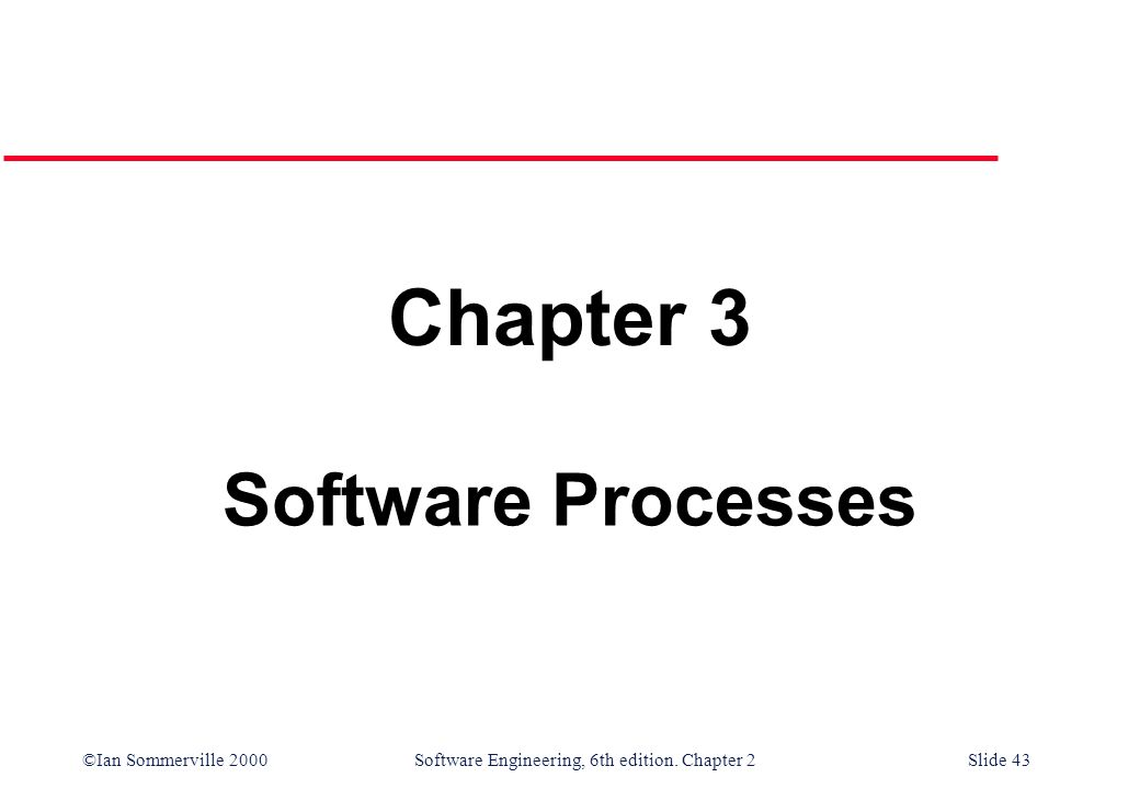 ©Ian Sommerville 2000 Software Engineering, 6th edition. Chapter 2Slide 43 Chapter 3 Software Processes