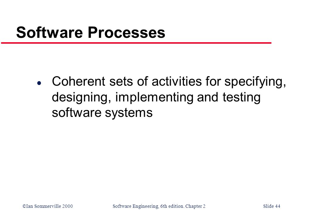 ©Ian Sommerville 2000 Software Engineering, 6th edition. Chapter 2Slide 44 Software Processes l Coherent sets of activities for specifying, designing,