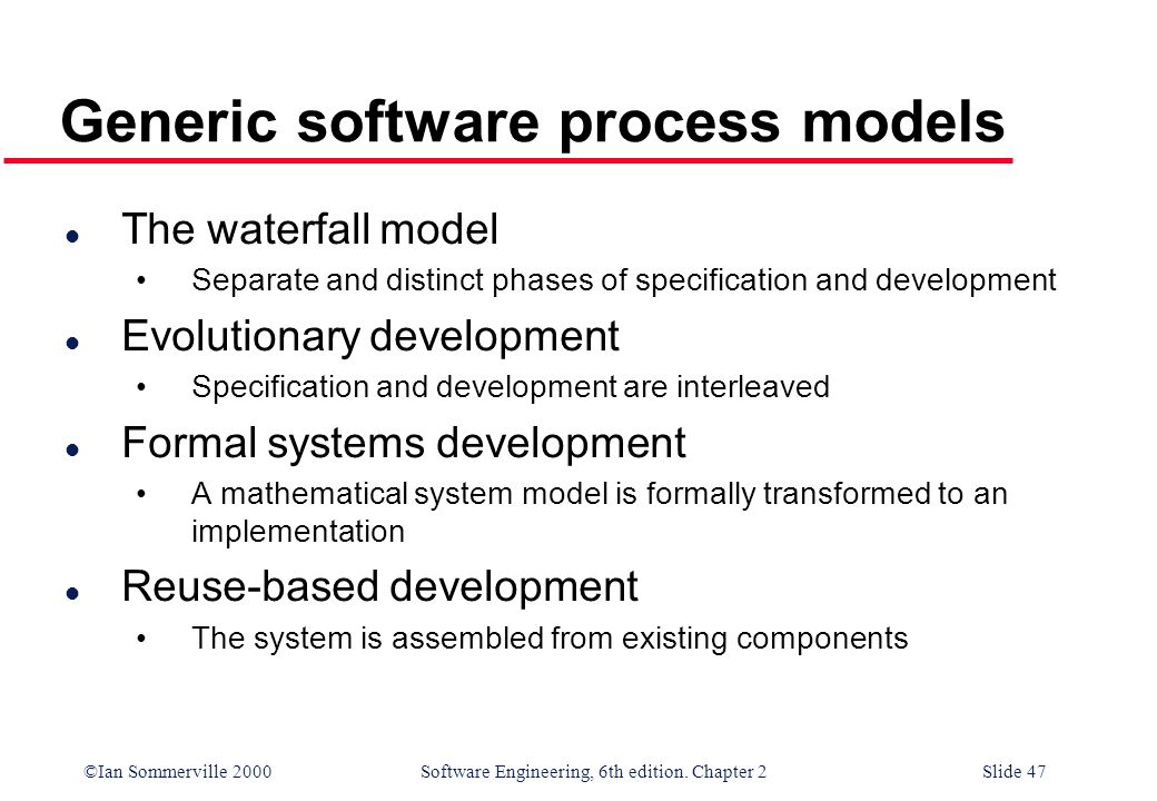 ©Ian Sommerville 2000 Software Engineering, 6th edition. Chapter 2Slide 47 Generic software process models l The waterfall model Separate and distinct