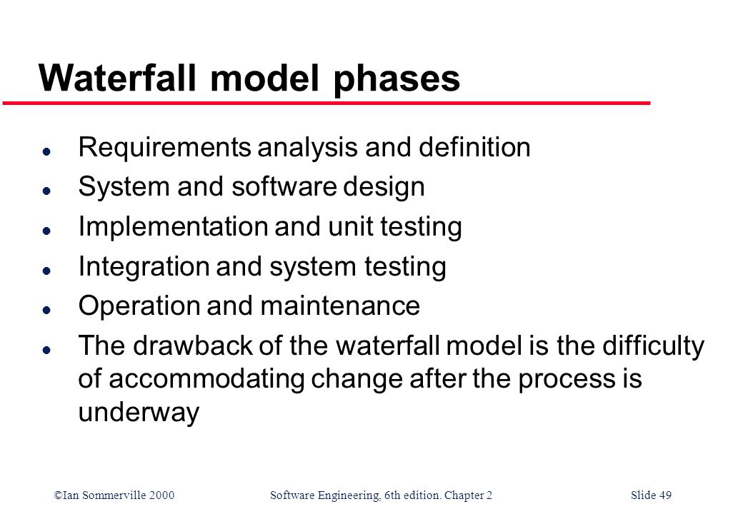 ©Ian Sommerville 2000 Software Engineering, 6th edition. Chapter 2Slide 49 Waterfall model phases l Requirements analysis and definition l System and