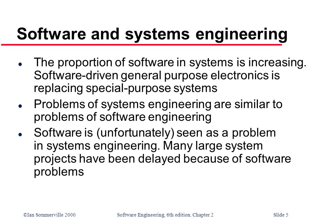 ©Ian Sommerville 2000 Software Engineering, 6th edition. Chapter 2Slide 5 Software and systems engineering l The proportion of software in systems is