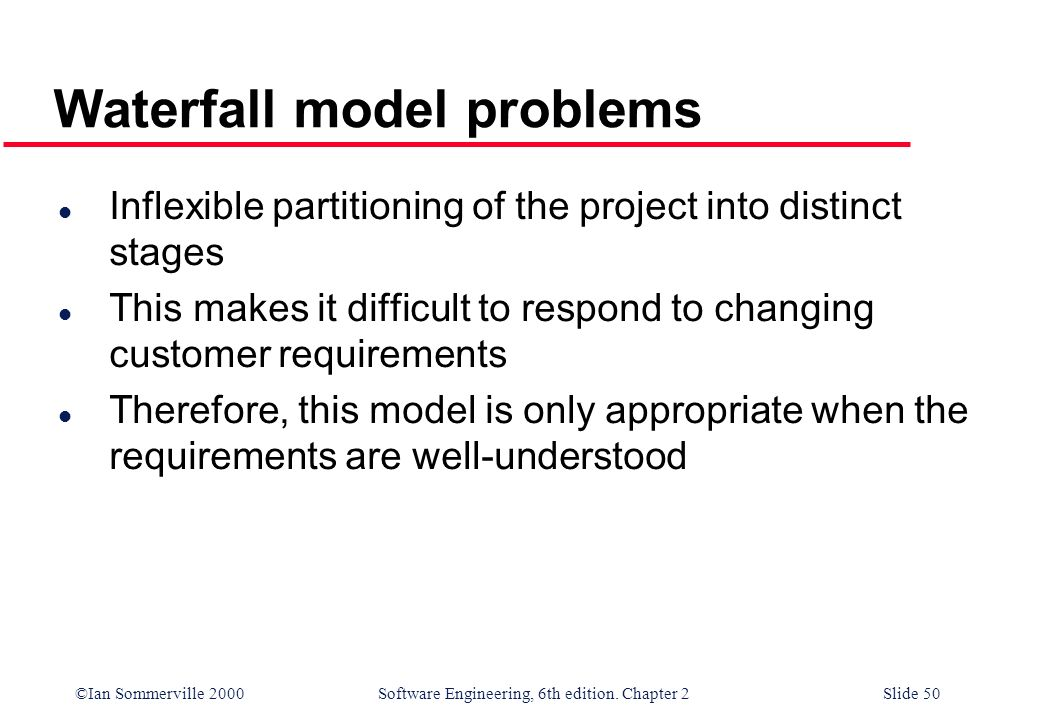 ©Ian Sommerville 2000 Software Engineering, 6th edition. Chapter 2Slide 50 Waterfall model problems l Inflexible partitioning of the project into dist
